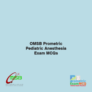 OMSB Prometric Pediatric Anesthesia Exam MCQs