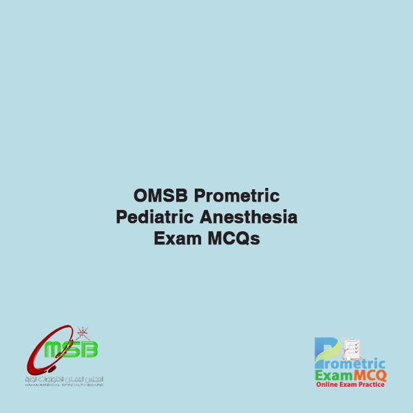OMSB Prometric Pediatric Anesthesia Exam MCQs