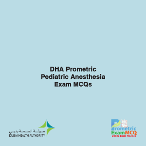 DHA Prometric Pediatric Anesthesia Exam MCQs